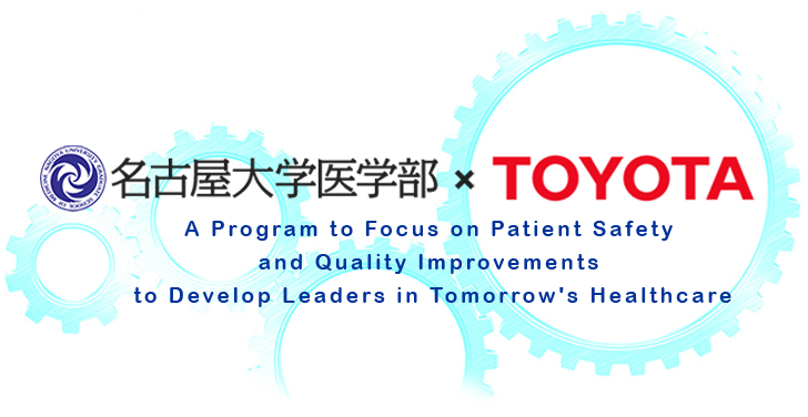 名古屋大学医学部TOYOTA A Program to Focus on Patient Safety and Quality Improvements to Develop Leaders in Tomorrow's Healthcare